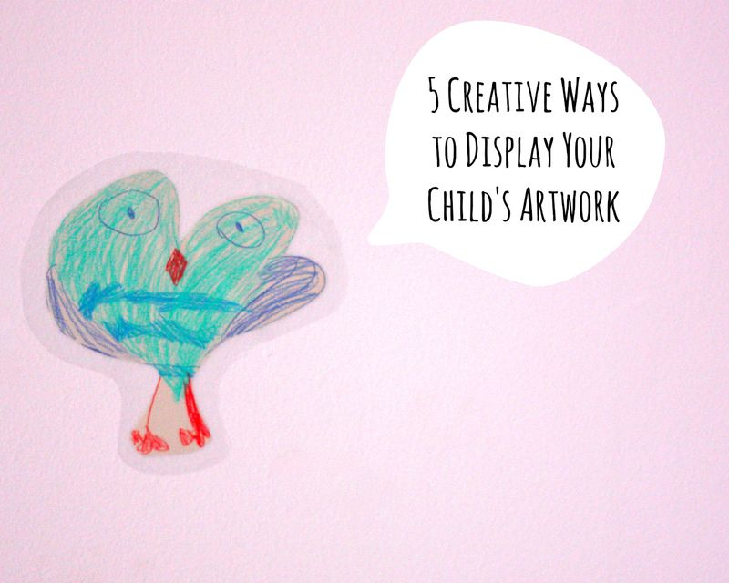 5 Creative Ways  to Display Your  Child's Artwork